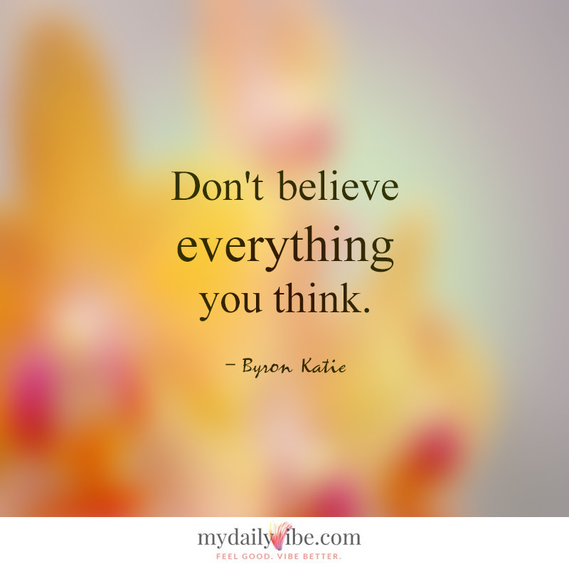 Dont Believe By Byron Katie My Daily Vibe