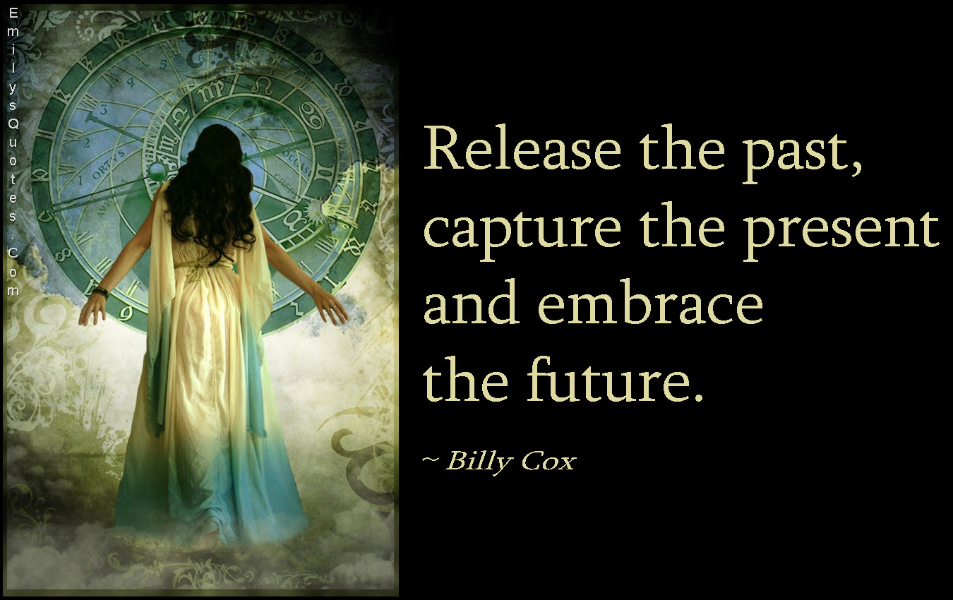 Release The Past Capture The Present And Embrace The Future