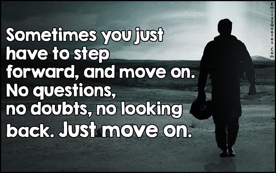 Sometimes You Just Have To Step Forward And Move On No Questions