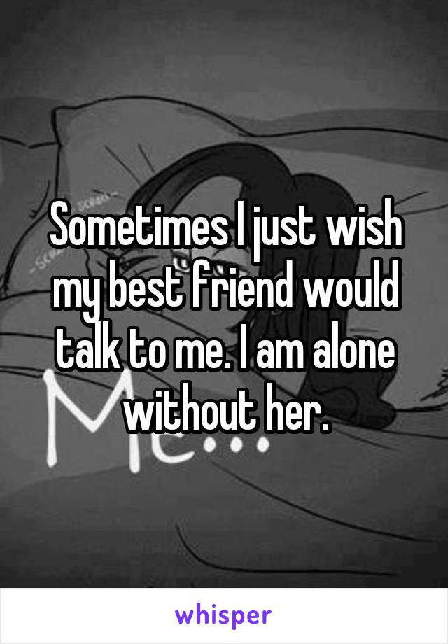 Sometimes I Just Wish My Best Friend Would Talk To Me I Am Alone