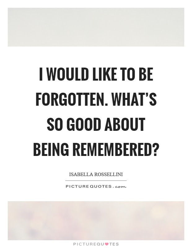I Would Like To Be Forgotten Whats So Good About Being