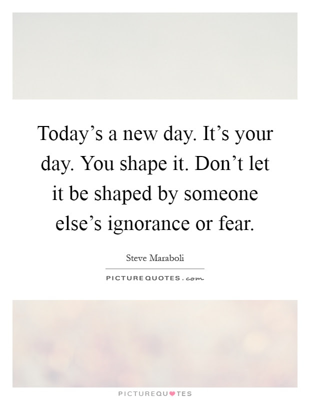 Todays A New Day Its Your Day You Shape It Dont Let It Be