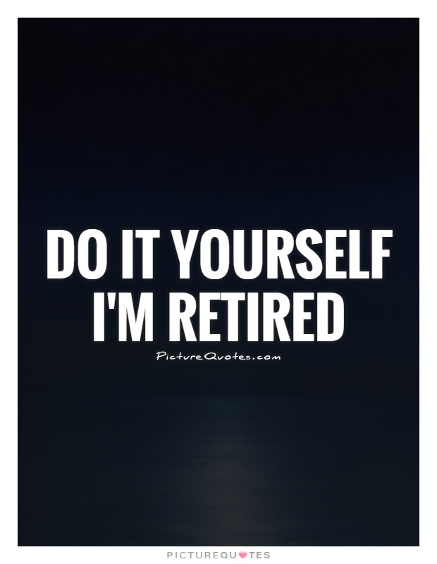 Do It Yourself Im Retired Picture Quotes