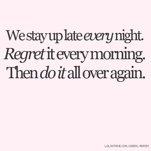 We Stay Up Late Every Night Regret It Every Morning Then Do It All