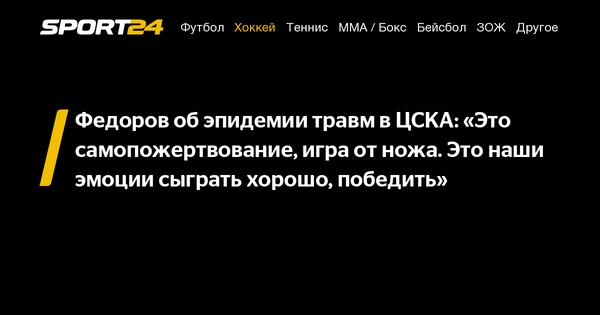 Федоров об эпидемии травм в ЦСКА: «Это самопожертвование, игра от ножа. Это наши эмоции сыграть хорошо, победить» - 10 сентября 2021