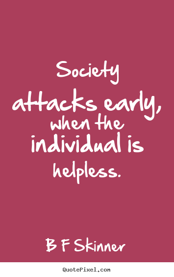 Society Attacks Early When The Individual Is Helpless B F Skinner