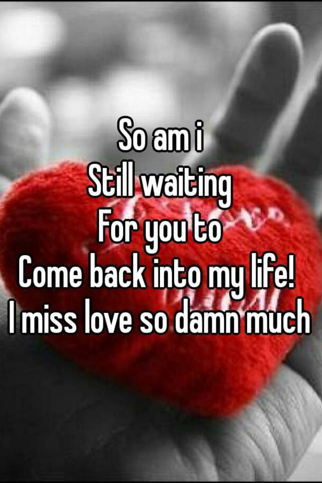 So Am I Still Waiting For You To Come Back Into My Life I Miss Love So