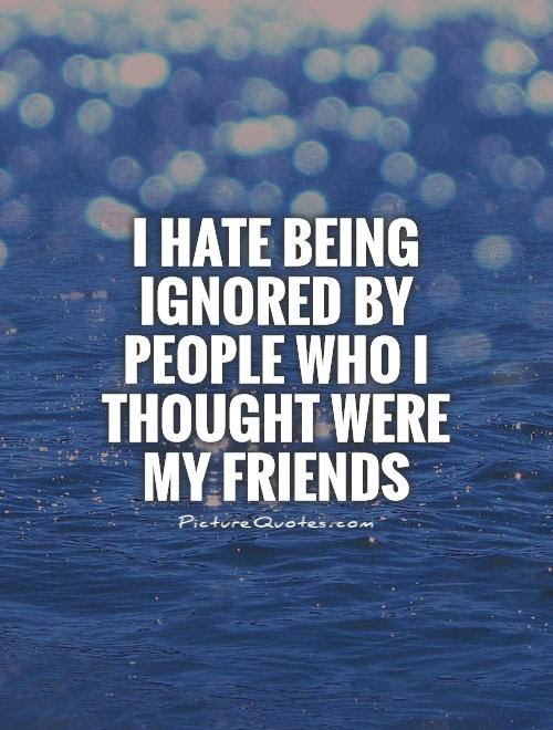 I Hate Being Ignored By People Who I Thought Were My Friends