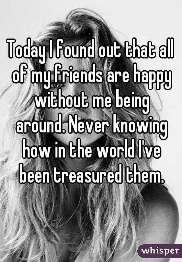 Today I Found Out That All Of My Friends Are Happy Without Me Being