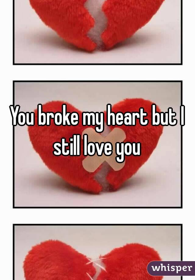 You Broke My Heart But I Still Love You