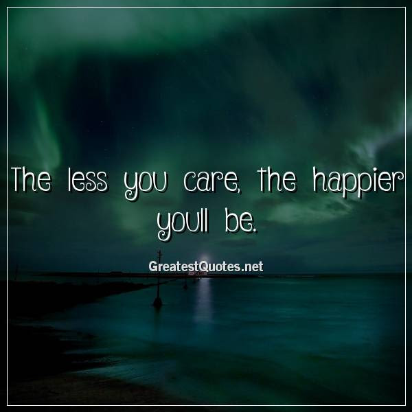 The Less You Care The Happier Youll Be Free Life Quotes Images