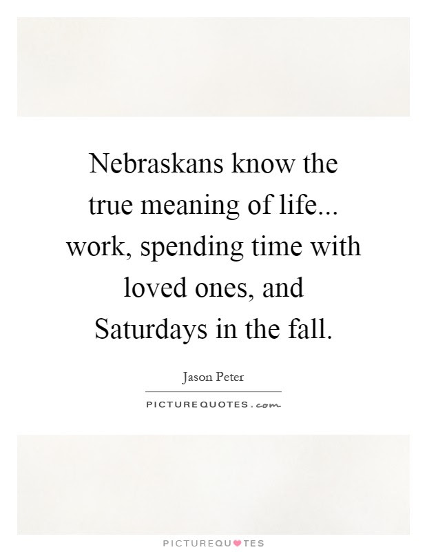 Nebraskans Know The True Meaning Of Life Work Spending Time