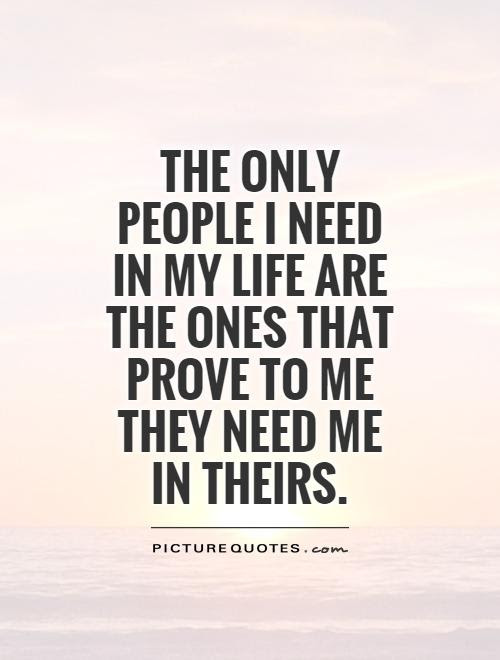 The Only People I Need In My Life Are The Ones That Prove To Me