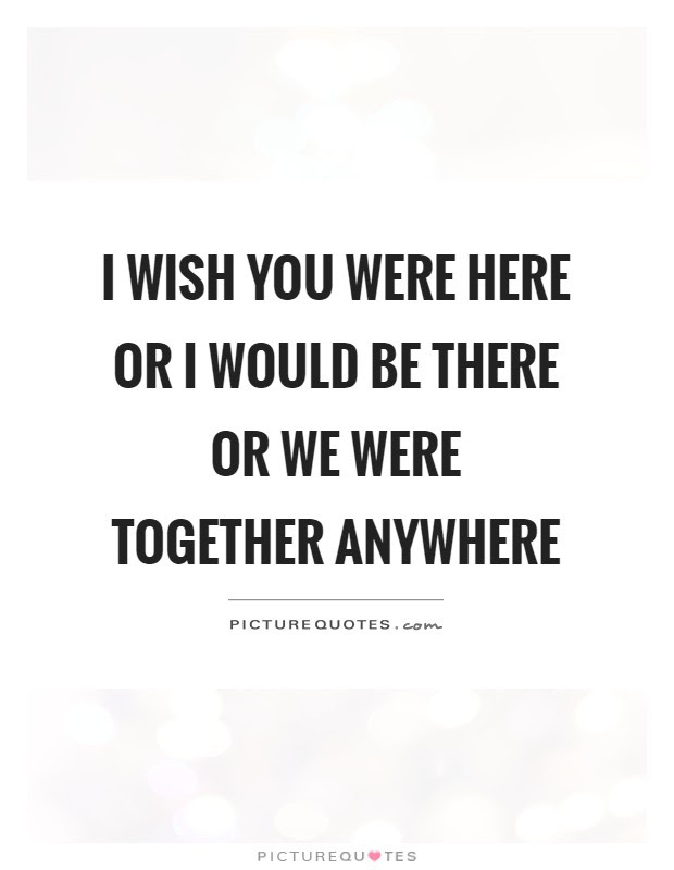I Wish You Were Here Or I Would Be There Or We Were Together