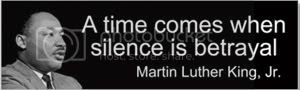 A time comes when silence is betrayal, Martin Luther King, Jr.