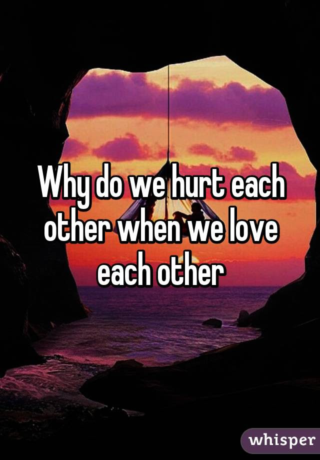 Why Do We Hurt Each Other When We Love Each Other