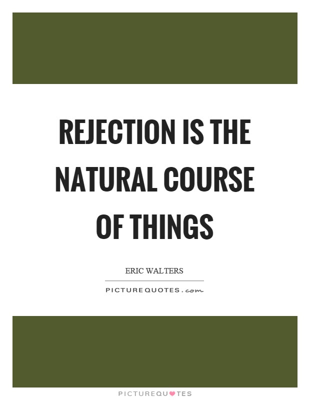 Rejection Is The Natural Course Of Things Picture Quotes