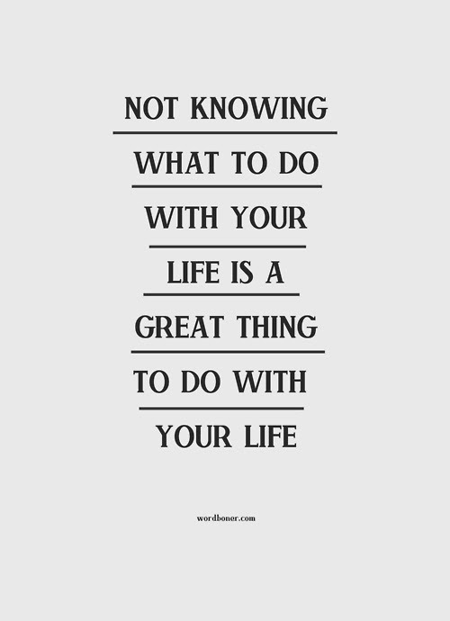 Not Knowing What To Do With Your Life Is A Great Thing To