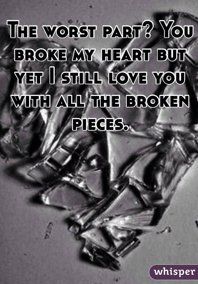 The Worst Part You Broke My Heart But Yet I Still Love You With All The