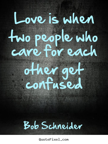 Bob Schneider Picture Quotes Love Is When Two People Who Care For
