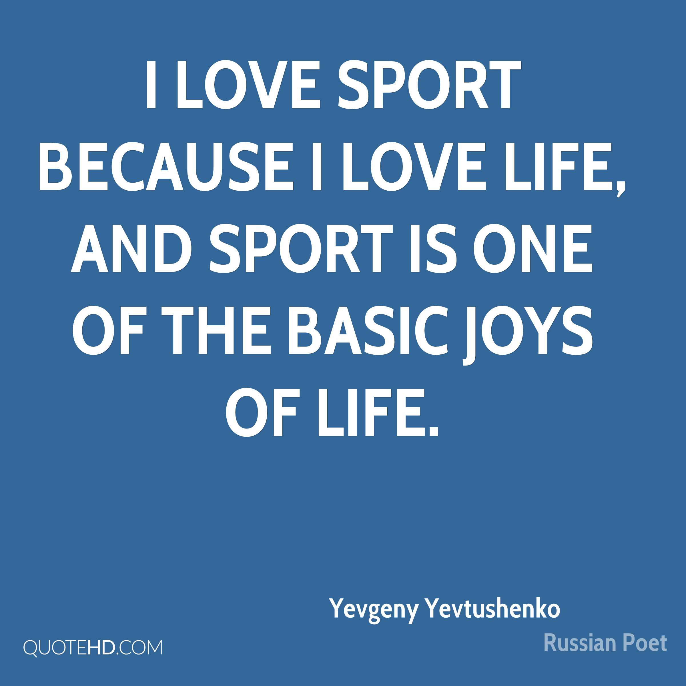 I love sport because I love life and sport is one of the basic joys