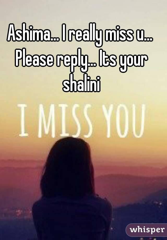 Ashima I Really Miss U Please Reply Its Your Shalini