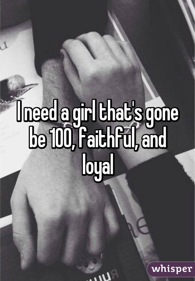 I Need A Girl Thats Gone Be 100 Faithful And Loyal