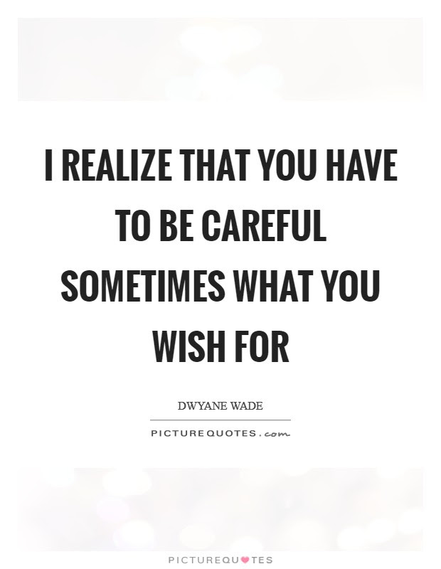 I Realize That You Have To Be Careful Sometimes What You Wish For