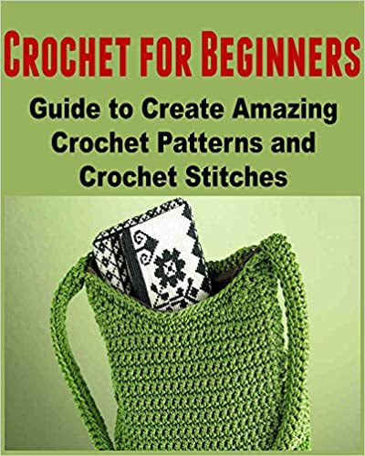 Crochet for Beginners: Guide to Create Amazing Crochet Patterns and Crochet Stitches: (Crochet, Crochet for Beginners, How to Crochet, Crochet Patterns, Crochet Projects)