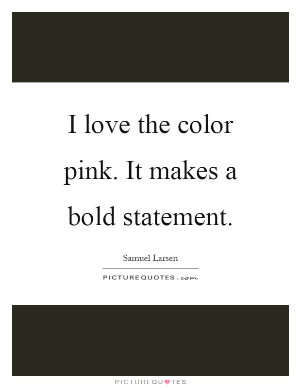 I Love The Color Pink It Makes A Bold Statement Picture Quotes