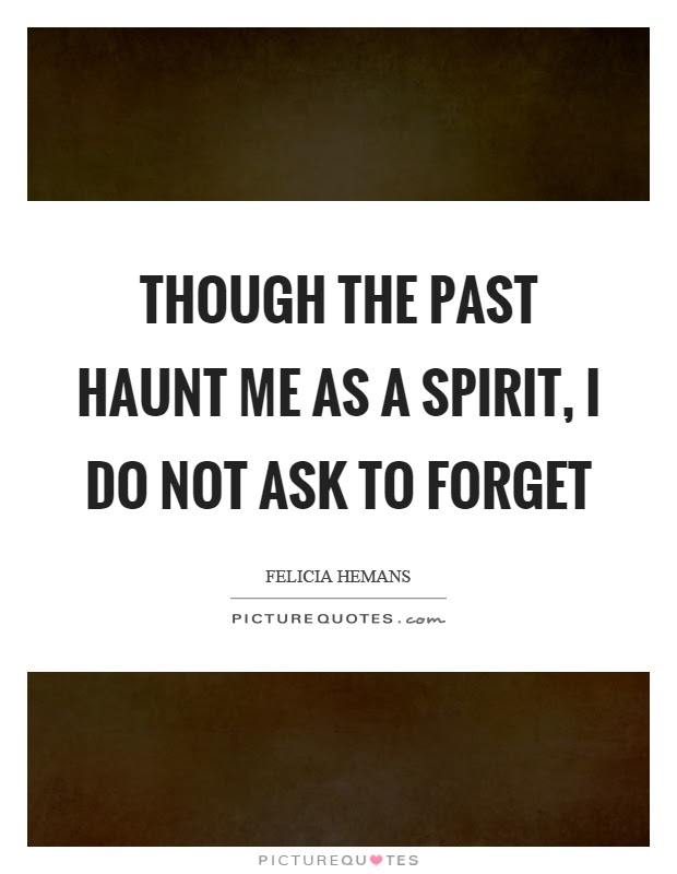 Though The Past Haunt Me As A Spirit I Do Not Ask To Forget