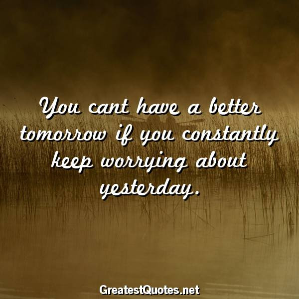 You Cant Have A Better Tomorrow If You Constantly Keep Worrying