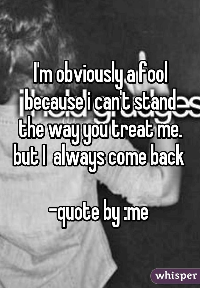Im Obviously A Fool Because I Cant Stand The Way You Treat Me But