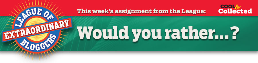 This week's assignment from the League: Would you rather…?