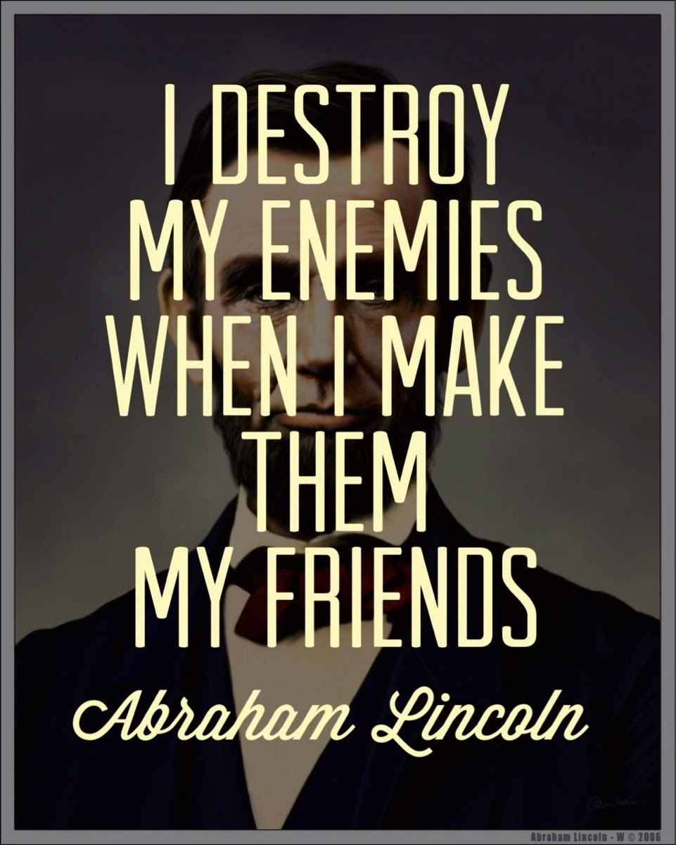 I Destroy My Enemies When I Make Them My Friends Abraham Lincoln