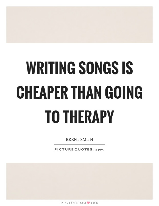 Writing Songs Is Cheaper Than Going To Therapy Picture Quotes