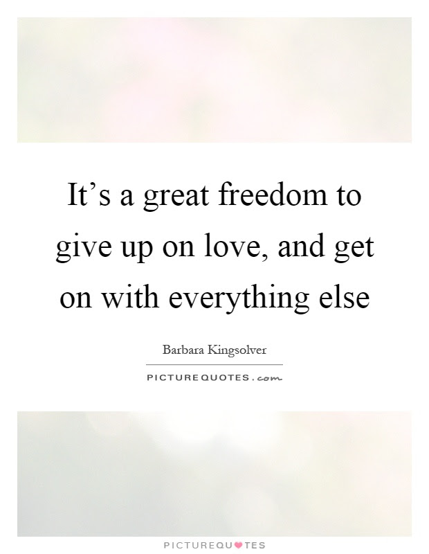 Its A Great Freedom To Give Up On Love And Get On With