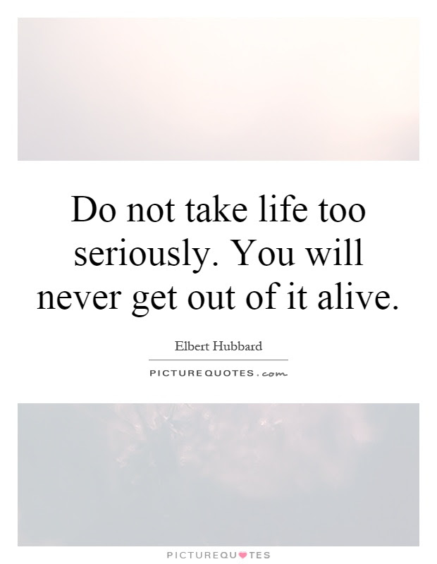 Do Not Take Life Too Seriously You Will Never Get Out Of It
