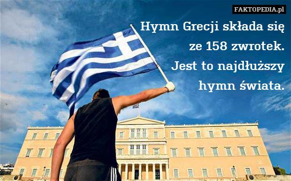 Hymn Grecji składa się ze 158 – Hymn Grecji składa się ze 158 zwrotek. Jest to najdłuższy hymn świata.