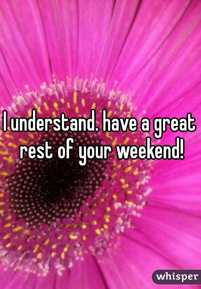I Understand Have A Great Rest Of Your Weekend