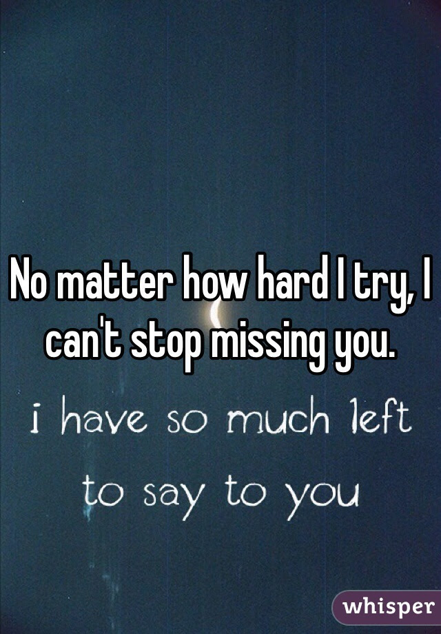 No Matter How Hard I Try I Cant Stop Missing You