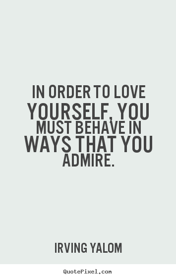 Irving Yalom Picture Quote In Order To Love Yourself You Must