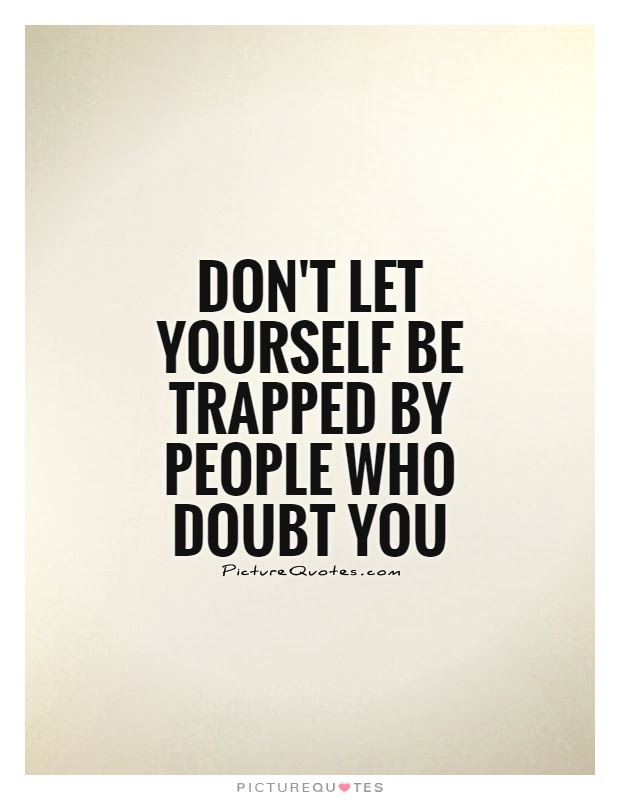 Dont Let Yourself Be Trapped By People Who Doubt You Picture Quotes