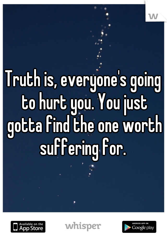 Truth Is Everyones Going To Hurt You You Just Gotta Find The One