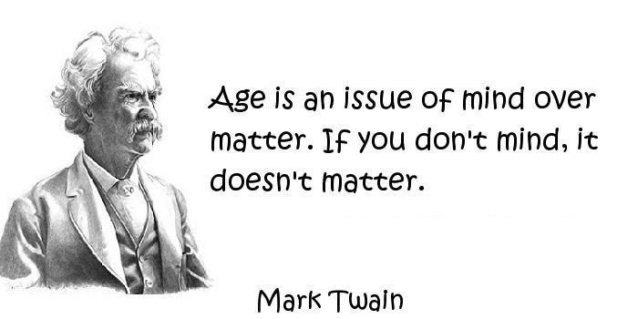 Age Is An Issue Of Mind Over Matter If You Dont Mind It