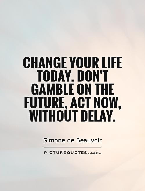 Change your life today. Don'gamble on the future, act now without delay. Simone de Beauvoir