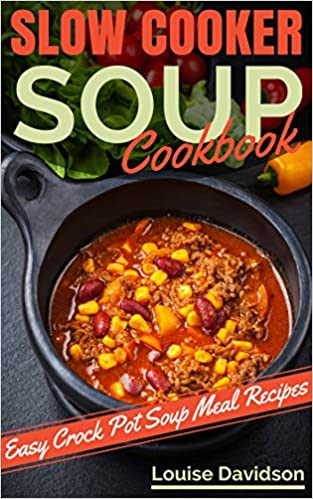 Slow Cooker Soup Cookbook: Easy Crock Pot Soup and Stew Meal Recipes