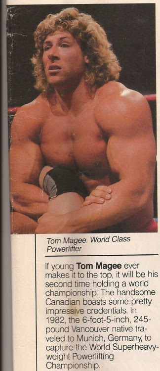 """Tom Magee never made it in the World Wrestling Federation. However, at one time, Vince McMahon loved Magee's physique and believed he'd found his next Hulk Hogan. That must have been true when this June 1987WWF Magazine story was published: """"If young Tom Magee ever makes it to the top, it will be his second time holding a world championship. The handsome Canadian boasts some pretty impressive credentials. In 1982, the 6-foot-5-inch, 245-pound Vancouver native traveled to Munich, Germany to capture the World Superheavyweight Powerlifting Championship."""" Magee never made it, although he did do some impressive flips before and during his matches (see a couple of awful ones after the jump). [[MORE]] Magee's finisher was a weak backbreaker, and it's funny to hear """"The Mouth of the South"""" Jimmy Hart say Magee """"would never do that to the Hitman, he would never do that to the Anvil, baby."""" In fact, Magee's WWF tryout match was with Bret """"Hitman"""" Hart in Rochester, New York, and Hart put Magee over. Hart was upset that McMahon wanted him to lose to an unproven rookie in 1986. But the Hitman was game after McMahon buttered him up: """"You're the only one I can trust to get him over and show me if this guy can draw me money."""" Hart wrote about the post-match scene in his 2009 autobiography Hitman: """"When I came back through the curtain, Vince and Pat [Patterson] had swarmed all over McGhee (sic). Afterwards it was Tom [Dynamite Kid] who told me that Vince nearly wet his pants while watching the TV monitor, as he exclaimed loud enough for all to hear, 'That's my next champion!'"""" Colt Cabana has said on his Art of Wrestling podcast that when he was in WWE developmental, he requested video of the Hart-Magee match, and it's the only match WWE would not let him see. Magee went on to face enhancement wrestler Terry Gibbs, and Hart wrote that those matches """"stunk the building out,"""" no matter how hard Gibbs and Magee tried. In the video of Magee against Tim Horner, the fans appear to be tur"""