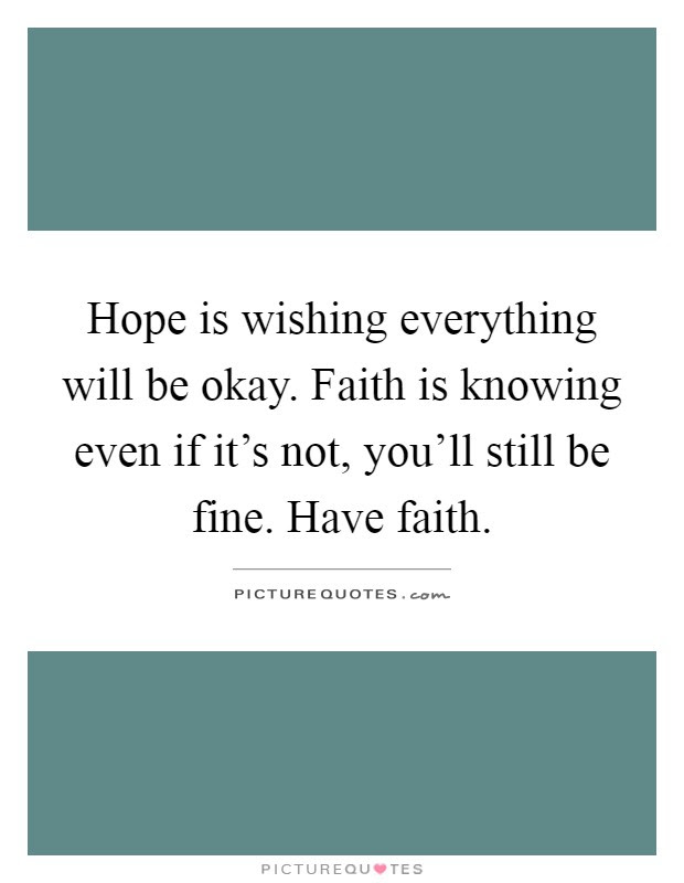 Hope Is Wishing Everything Will Be Okay Faith Is Knowing Even