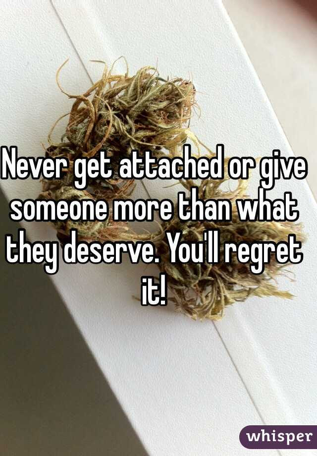 Never Get Attached Or Give Someone More Than What They Deserve You